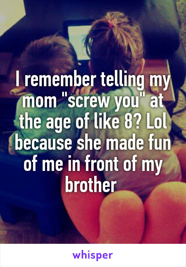 """I remember telling my mom """"screw you"""" at the age of like 8? Lol because she made fun of me in front of my brother"""