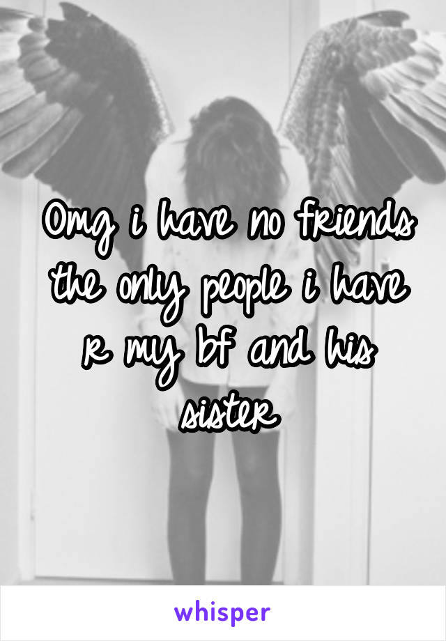 Omg i have no friends the only people i have r my bf and his sister