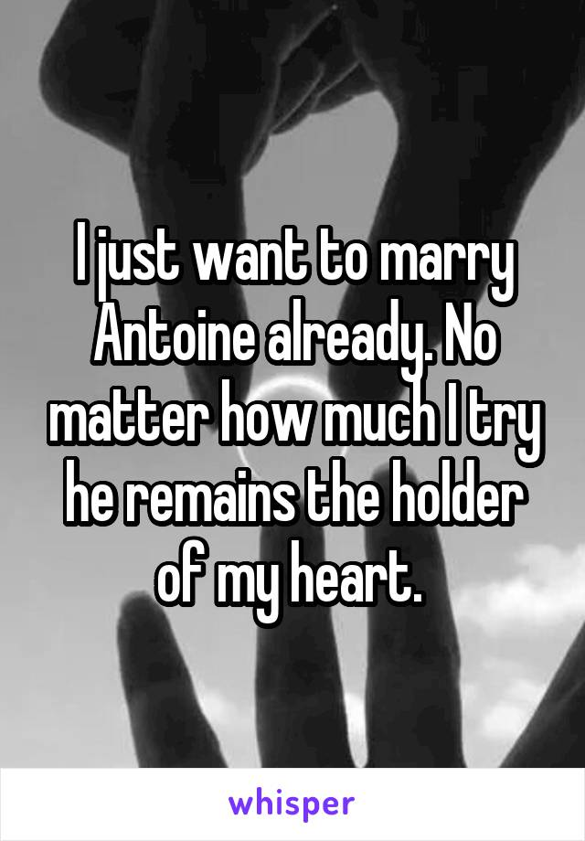 I just want to marry Antoine already. No matter how much I try he remains the holder of my heart.
