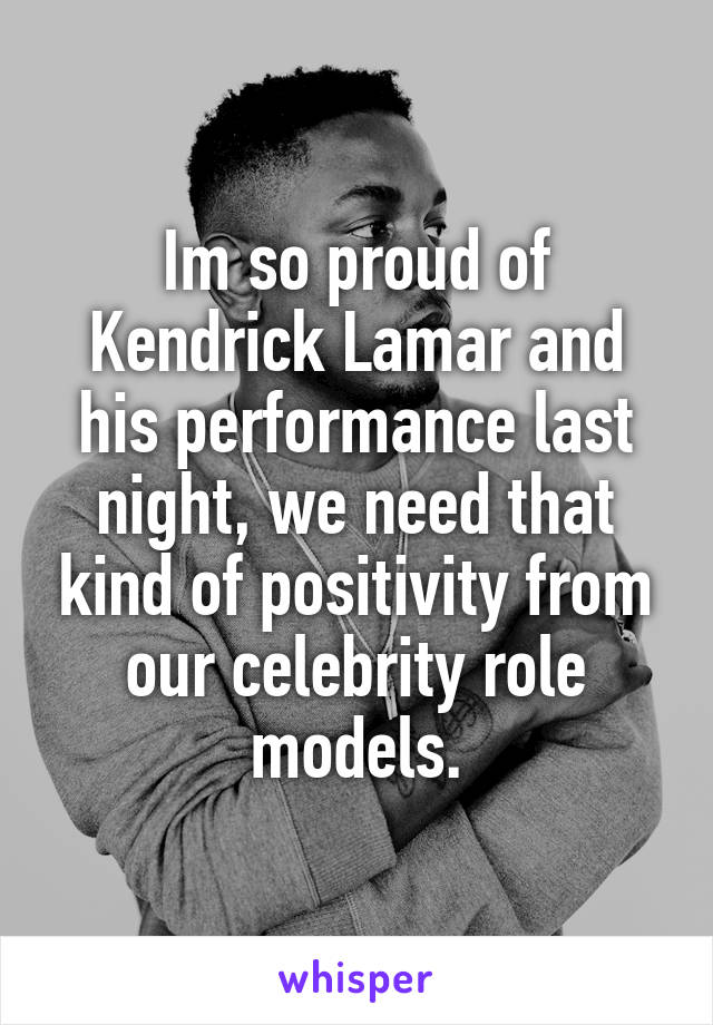Im so proud of Kendrick Lamar and his performance last night, we need that kind of positivity from our celebrity role models.