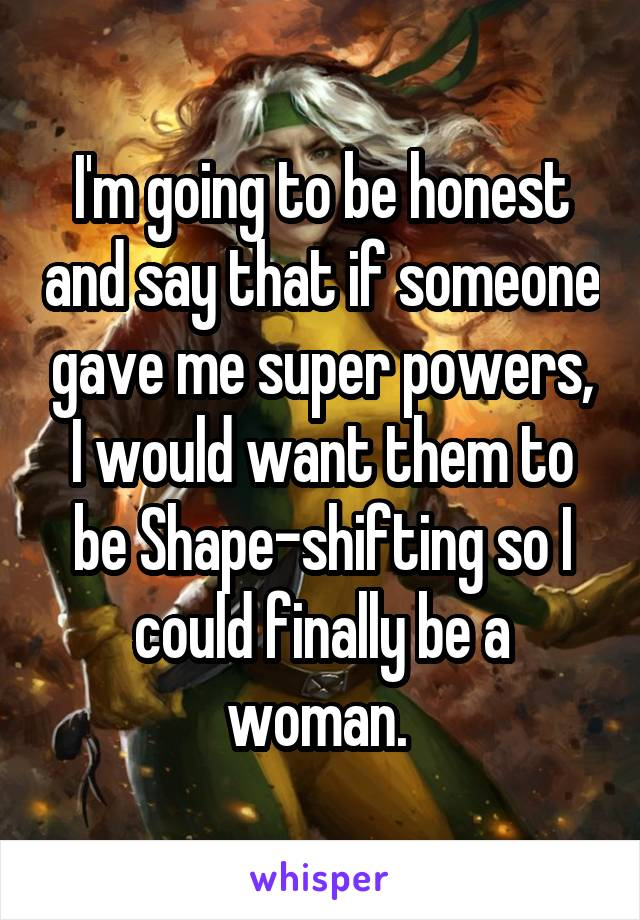 I'm going to be honest and say that if someone gave me super powers, I would want them to be Shape-shifting so I could finally be a woman.