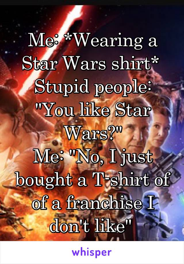 "Me: *Wearing a Star Wars shirt*  Stupid people: ""You like Star Wars?"" Me: ""No, I just bought a T-shirt of of a franchise I don't like"""