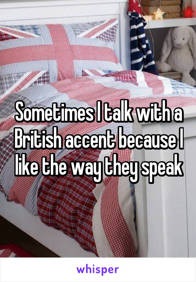 Sometimes I talk with a British accent because I like the way they speak