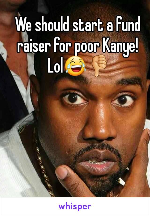 We should start a fund raiser for poor Kanye!  Lol😂👎