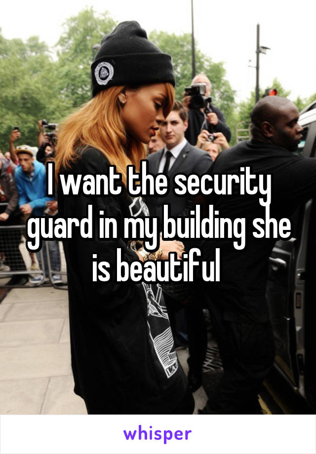 I want the security guard in my building she is beautiful