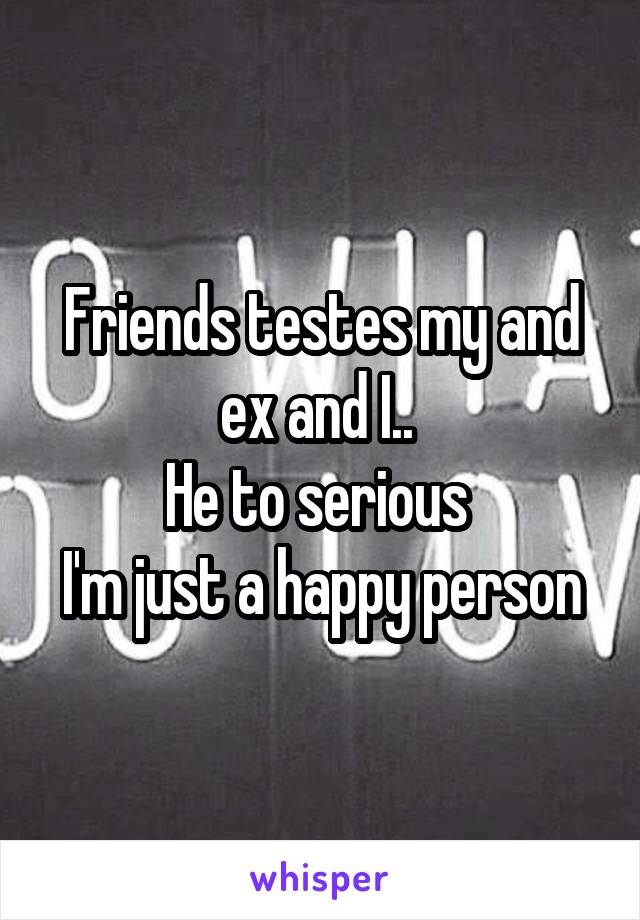 Friends testes my and ex and I..  He to serious  I'm just a happy person
