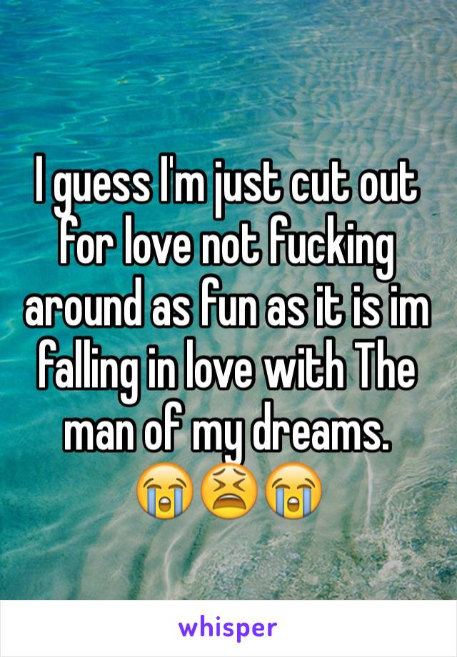 I guess I'm just cut out for love not fucking around as fun as it is im falling in love with The man of my dreams.  😭😫😭