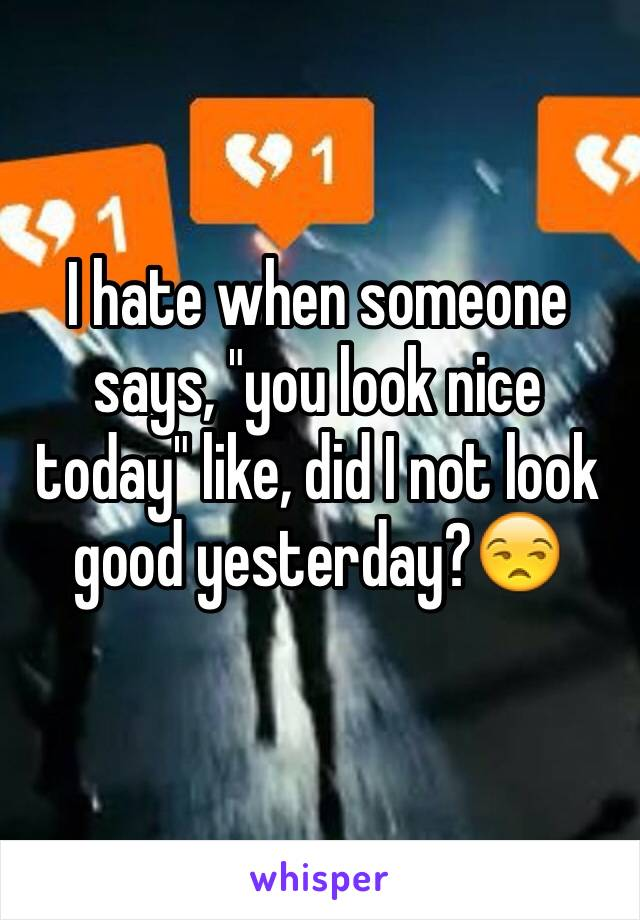 """I hate when someone says, """"you look nice today"""" like, did I not look good yesterday?😒"""