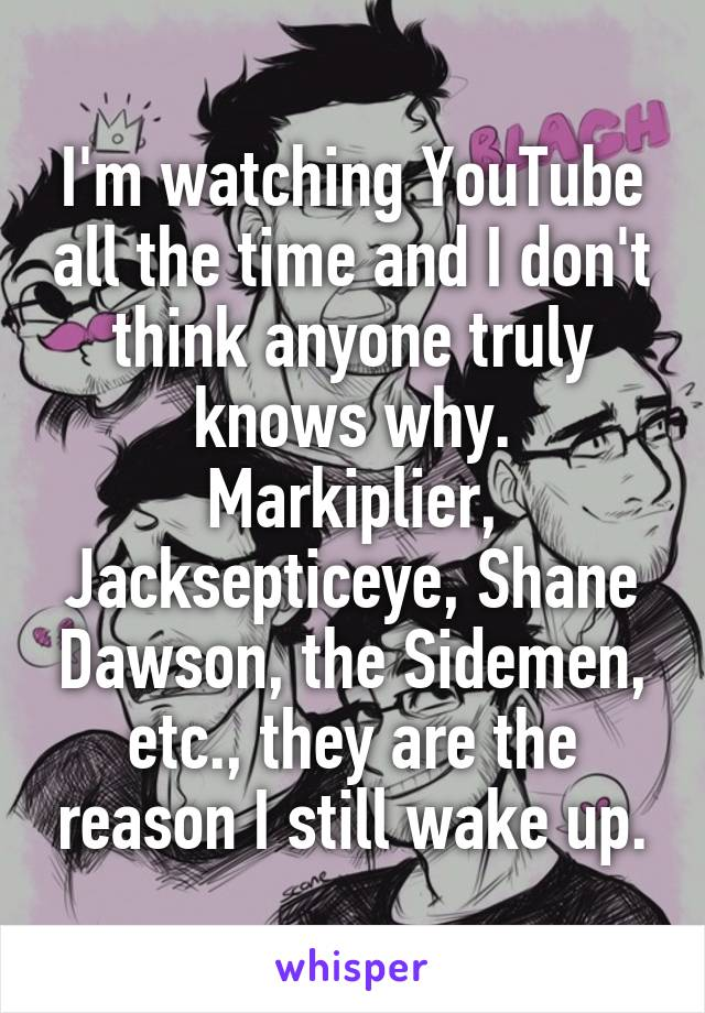 I'm watching YouTube all the time and I don't think anyone truly knows why. Markiplier, Jacksepticeye, Shane Dawson, the Sidemen, etc., they are the reason I still wake up.