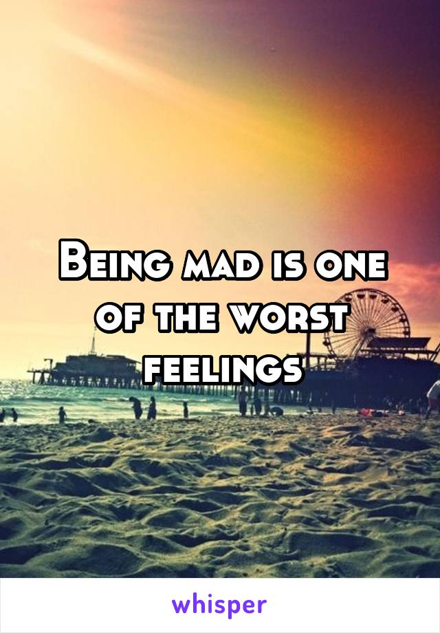 Being mad is one of the worst feelings