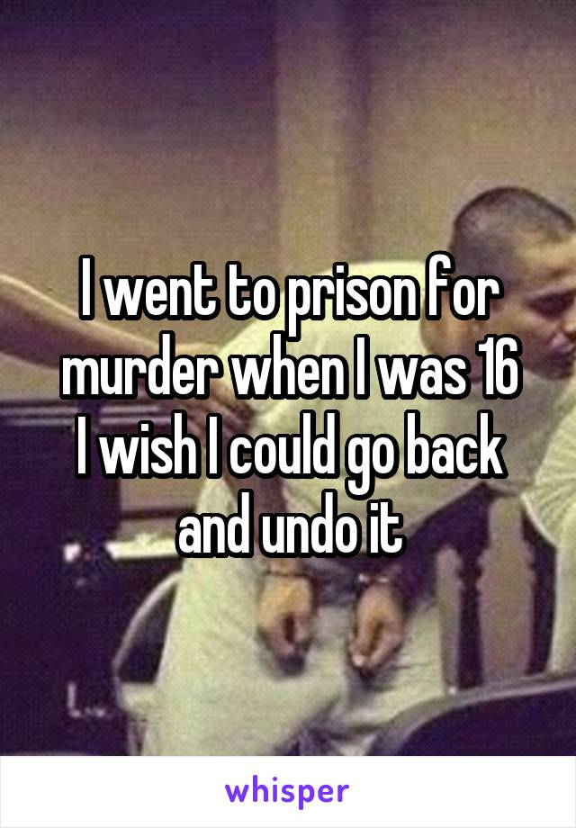 I went to prison for murder when I was 16 I wish I could go back and undo it