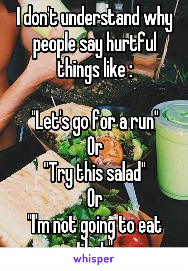 "I don't understand why people say hurtful things like :  ""Let's go for a run"" Or ""Try this salad"" Or ""I'm not going to eat that"""