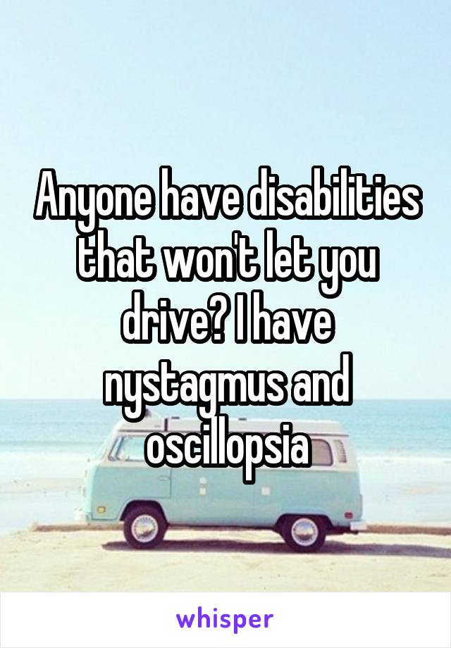 Anyone have disabilities that won't let you drive? I have nystagmus and oscillopsia