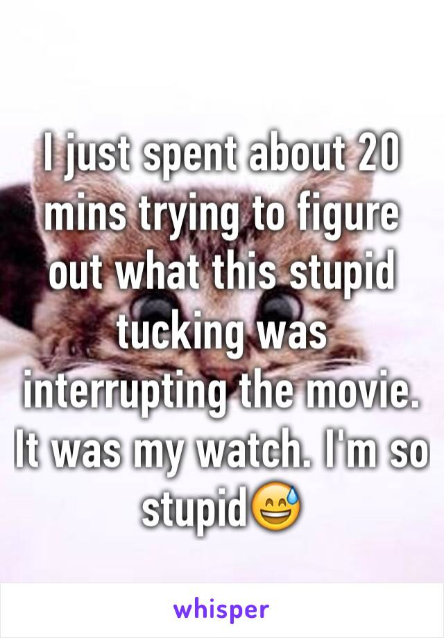 I just spent about 20 mins trying to figure out what this stupid tucking was interrupting the movie. It was my watch. I'm so stupid😅