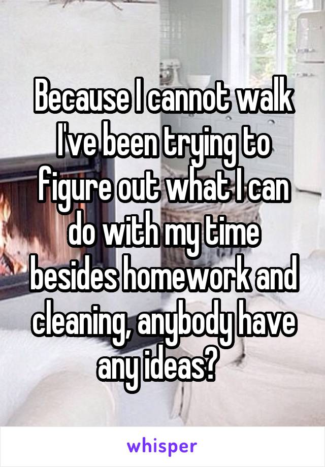 Because I cannot walk I've been trying to figure out what I can do with my time besides homework and cleaning, anybody have any ideas?