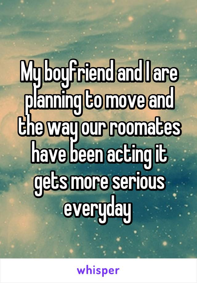 My boyfriend and I are planning to move and the way our roomates have been acting it gets more serious everyday