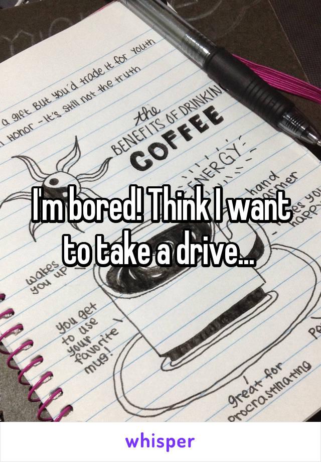 I'm bored! Think I want to take a drive...