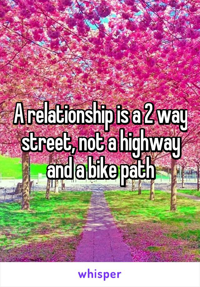 A relationship is a 2 way street, not a highway and a bike path