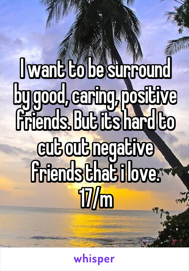 I want to be surround by good, caring, positive friends. But its hard to cut out negative friends that i love. 17/m