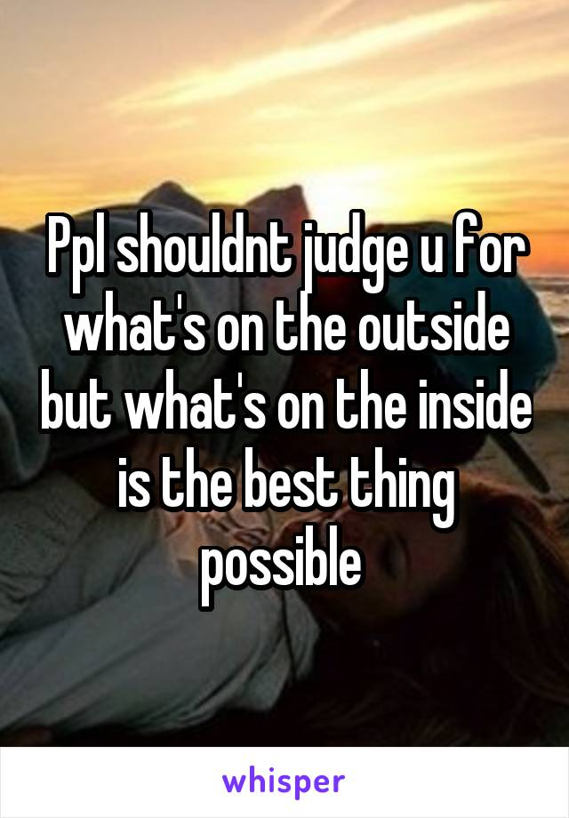 Ppl shouldnt judge u for what's on the outside but what's on the inside is the best thing possible