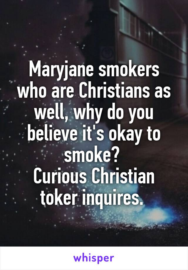 Maryjane smokers who are Christians as well, why do you believe it's okay to smoke?  Curious Christian toker inquires.
