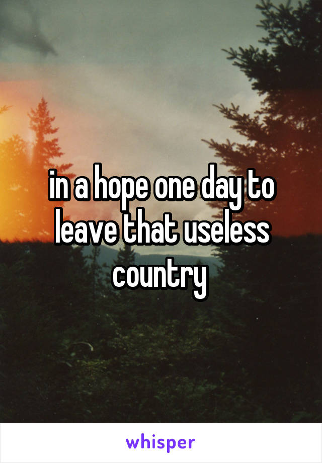 in a hope one day to leave that useless country