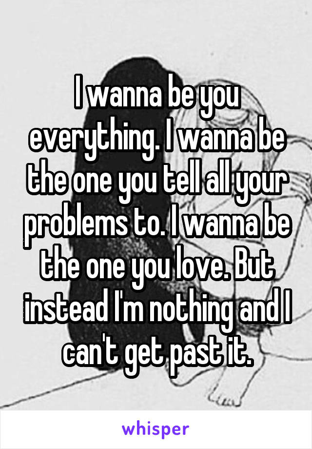 I wanna be you everything. I wanna be the one you tell all your problems to. I wanna be the one you love. But instead I'm nothing and I can't get past it.