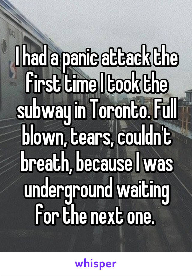 I had a panic attack the first time I took the subway in Toronto. Full blown, tears, couldn't breath, because I was underground waiting for the next one.