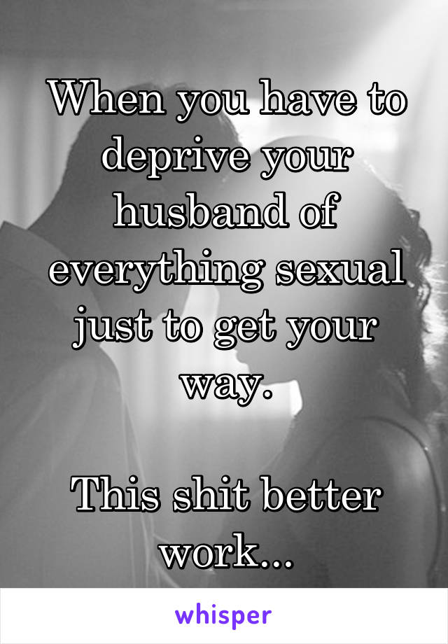 When you have to deprive your husband of everything sexual just to get your way.  This shit better work...