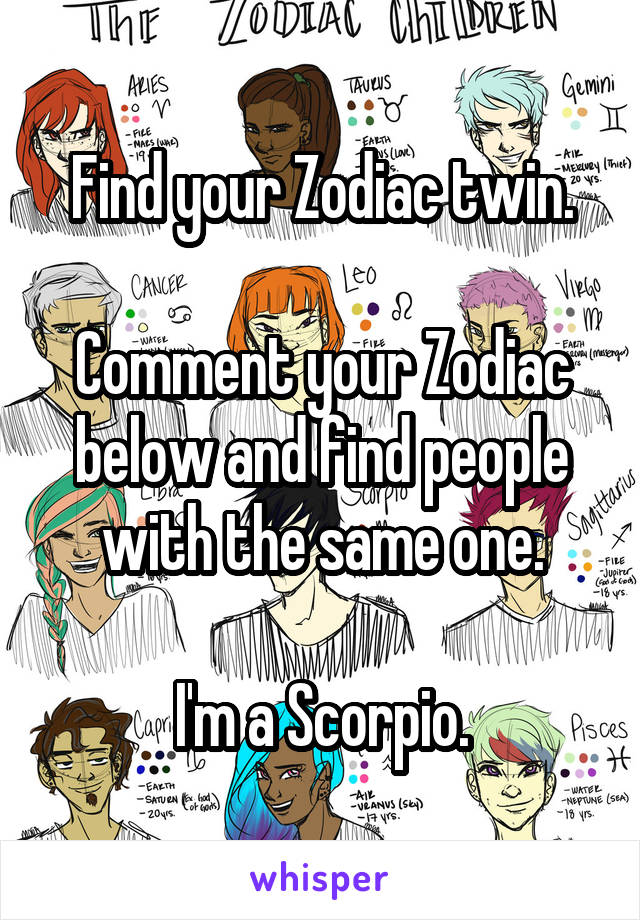 Find your Zodiac twin.  Comment your Zodiac below and find people with the same one.  I'm a Scorpio.