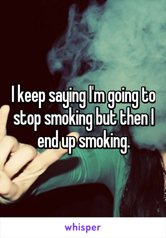 I keep saying I'm going to stop smoking but then I end up smoking.