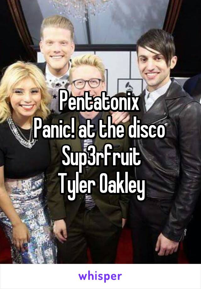 Pentatonix  Panic! at the disco  Sup3rfruit Tyler Oakley