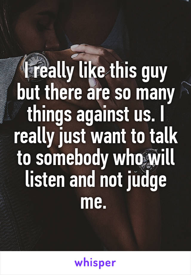 I really like this guy but there are so many things against us. I really just want to talk to somebody who will listen and not judge me.