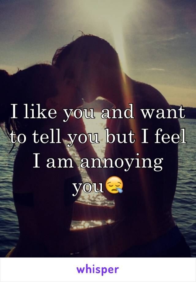 I like you and want to tell you but I feel I am annoying you😪