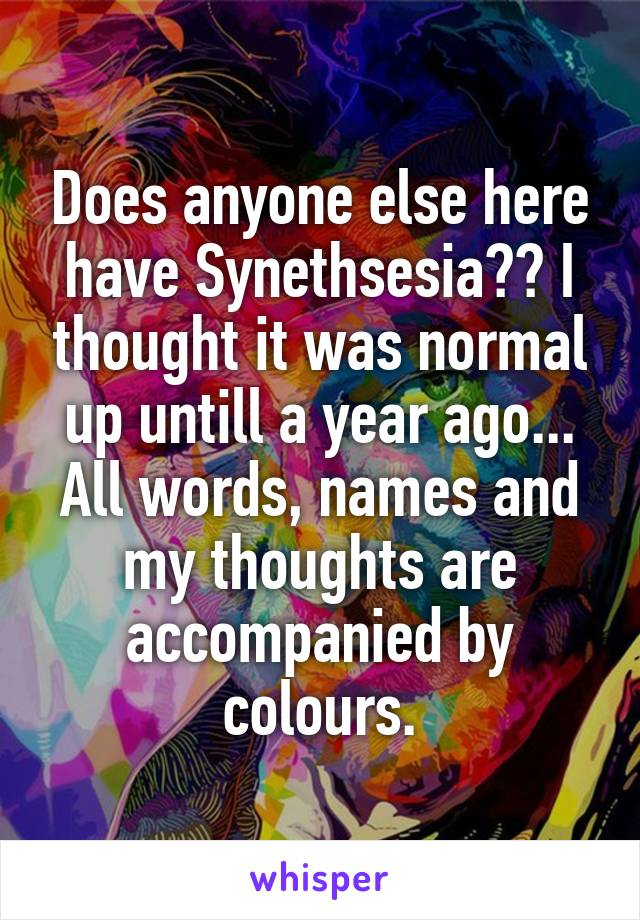 Does anyone else here have Synethsesia?? I thought it was normal up untill a year ago... All words, names and my thoughts are accompanied by colours.