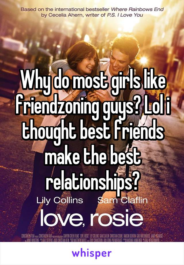 Why do most girls like friendzoning guys? Lol i thought best friends make the best relationships?