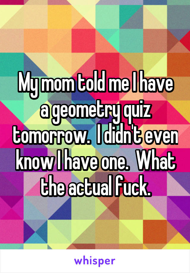 My mom told me I have a geometry quiz tomorrow.  I didn't even know I have one.  What the actual fuck.