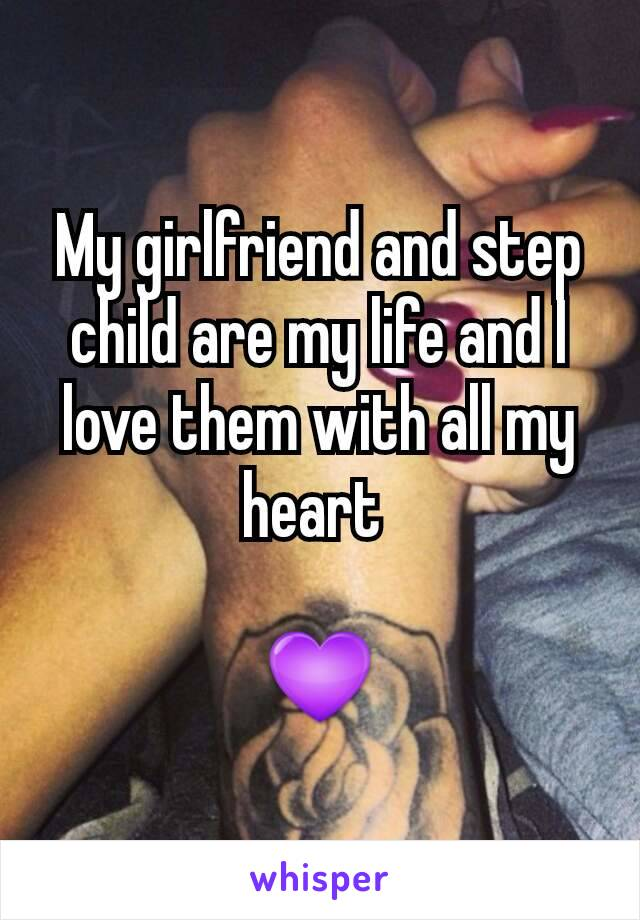 My girlfriend and step child are my life and I love them with all my heart   💜