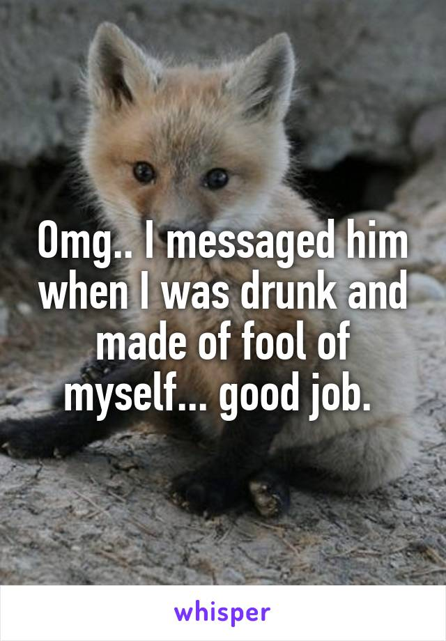 Omg.. I messaged him when I was drunk and made of fool of myself... good job.