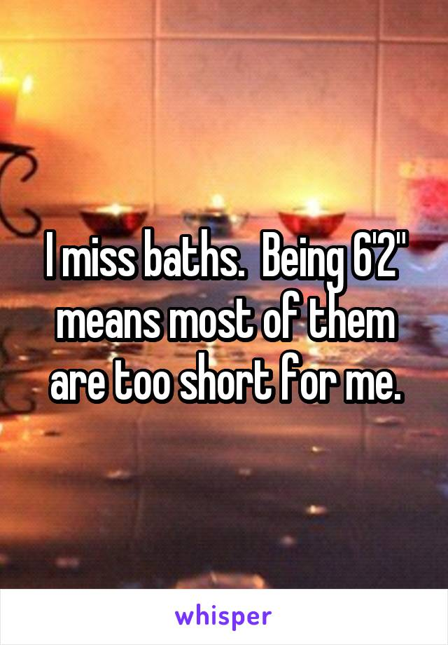"I miss baths.  Being 6'2"" means most of them are too short for me."
