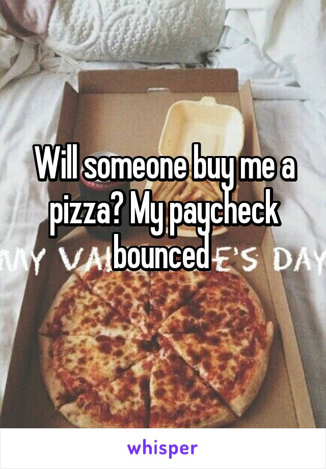 Will someone buy me a pizza? My paycheck bounced