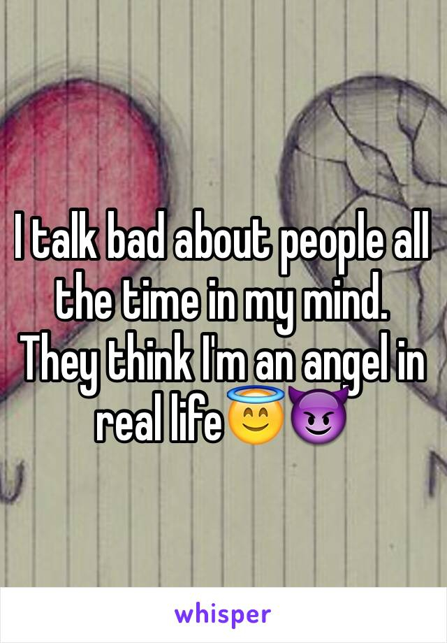 I talk bad about people all the time in my mind. They think I'm an angel in real life😇😈
