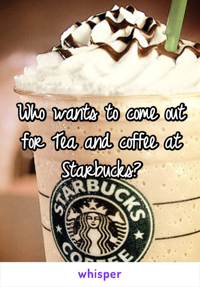 Who wants to come out for Tea and coffee at Starbucks?