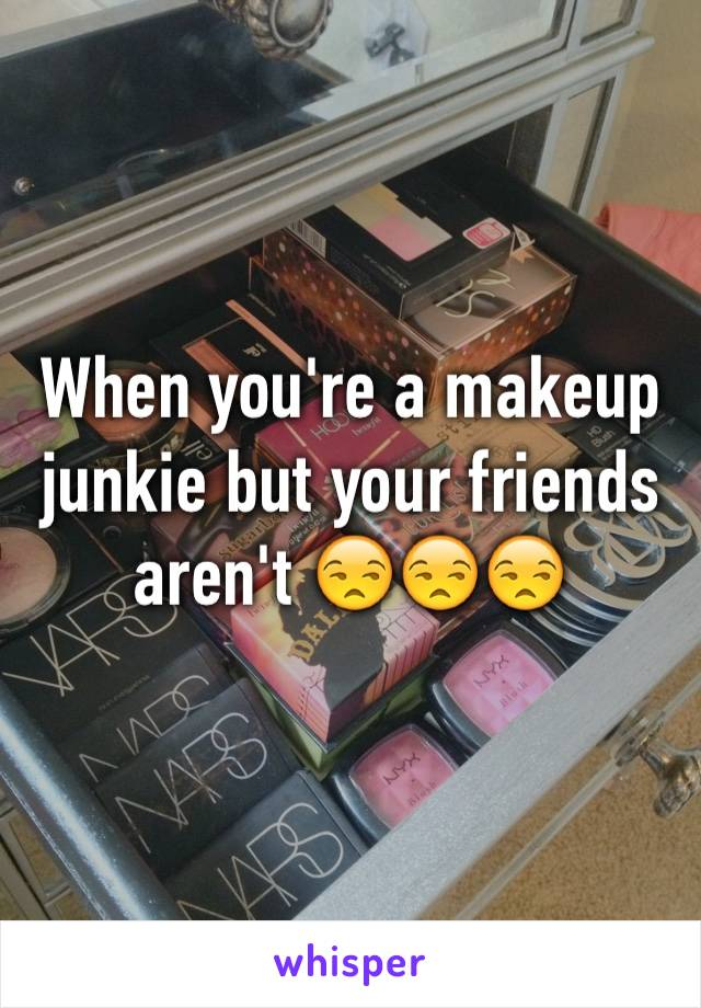 When you're a makeup junkie but your friends aren't 😒😒😒