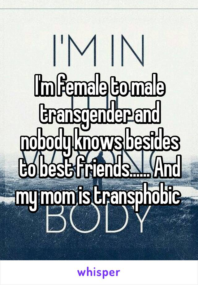 I'm female to male transgender and nobody knows besides to best friends...... And my mom is transphobic