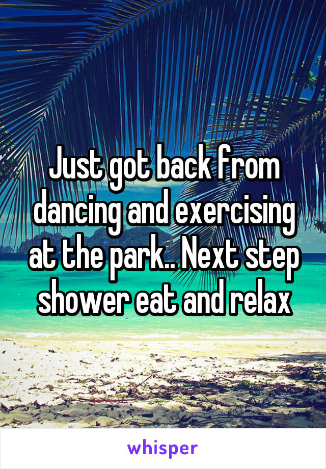 Just got back from dancing and exercising at the park.. Next step shower eat and relax