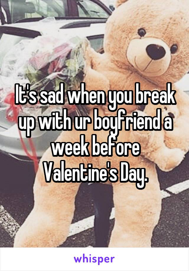 It's sad when you break up with ur boyfriend a week before Valentine's Day.