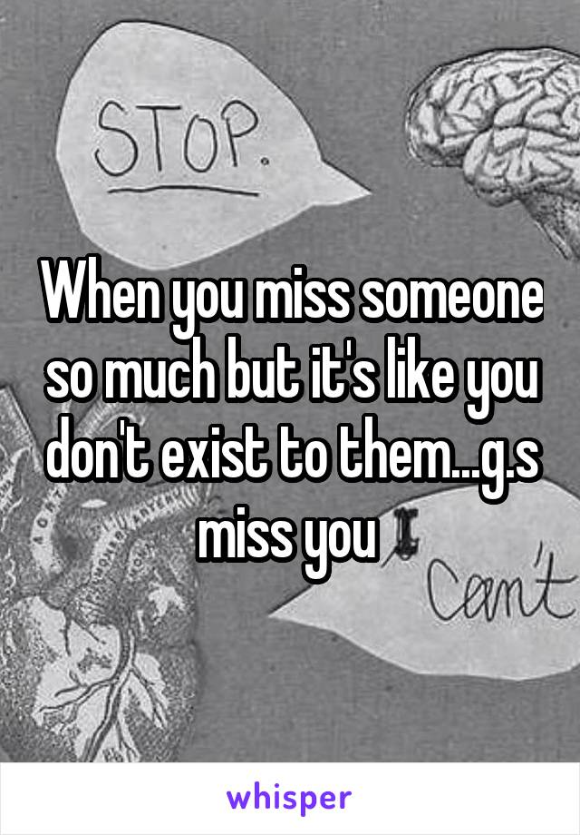 When you miss someone so much but it's like you don't exist to them...g.s miss you