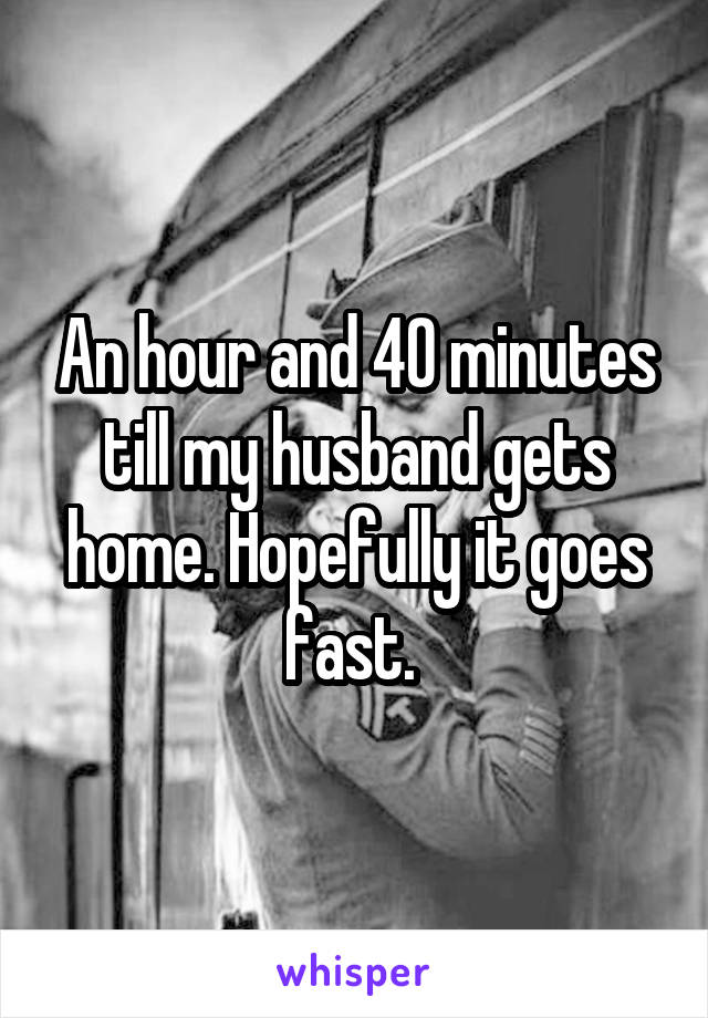 An hour and 40 minutes till my husband gets home. Hopefully it goes fast.
