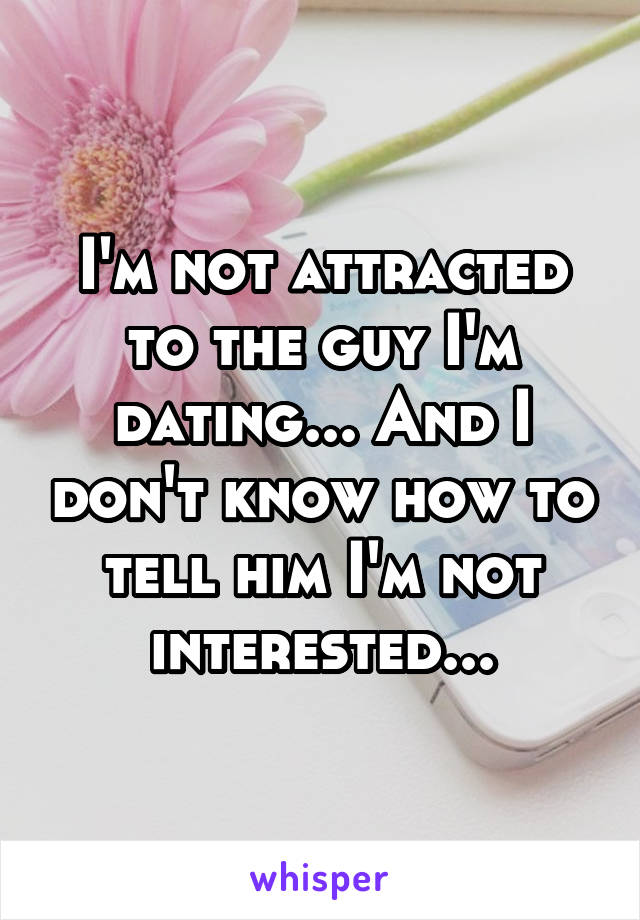 I'm not attracted to the guy I'm dating... And I don't know how to tell him I'm not interested...